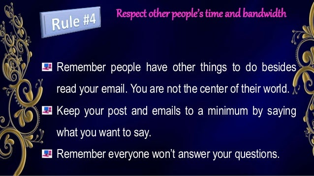 Respect other people's time and bandwidth Remember people have other things to do besides read your email. You are not the...