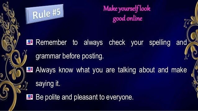 Make yourself look good online Remember to always check your spelling and grammar before posting. Always know what you are...
