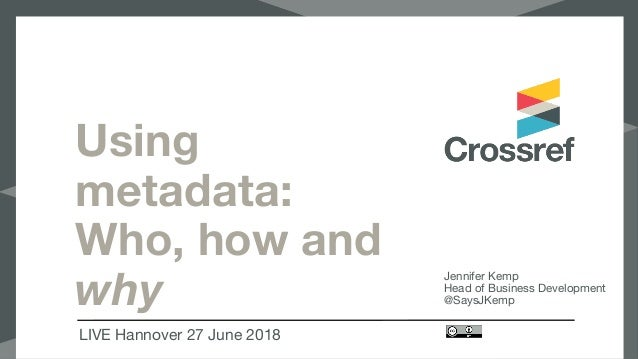Using metadata: Who, how and why LIVE Hannover 27 June 2018 Jennifer Kemp  Head of Business Development  @SaysJKemp