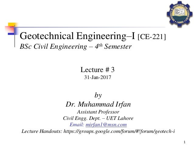 1 Geotechnical Engineering–I [CE-221] BSc Civil Engineering – 4th Semester by Dr. Muhammad Irfan Assistant Professor Civil...