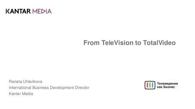 From TeleVision to TotalVideo Renata Uhlarikova International Business Development Director Kantar Media