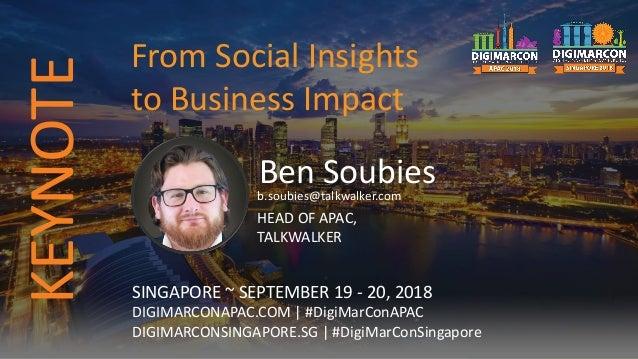 Ben Soubiesb.soubies@talkwalker.com HEAD OF APAC, TALKWALKER SINGAPORE ~ SEPTEMBER 19 - 20, 2018 DIGIMARCONAPAC.COM | #Dig...