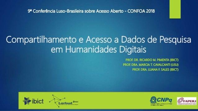 Compartilhamento e Acesso a Dados de Pesquisa em Humanidades Digitais PROF. DR. RICARDO M. PIMENTA (IBICT) PROF. DRA. MARC...