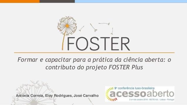 Formar e capacitar para a prática da ciência aberta: o contributo do projeto FOSTER Plus Antónia Correia, Eloy Rodrigues, ...