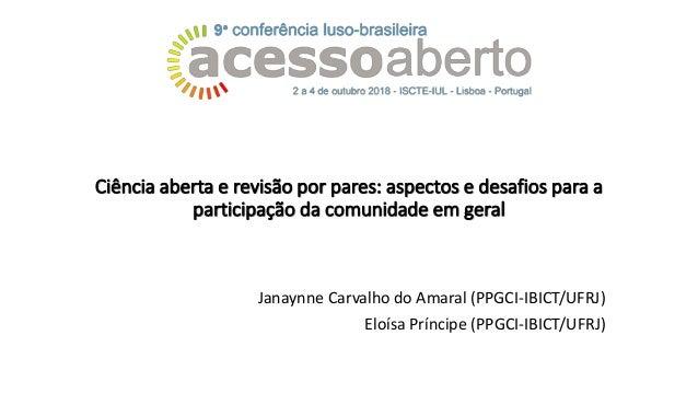 Ciência aberta e revisão por pares: aspectos e desafios para a participação da comunidade em geral Janaynne Carvalho do Am...