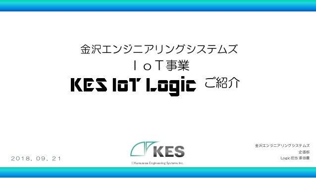 金沢エンジニアリングシステムズ IoT事業 ご紹介 1 ⓒKanazawa Engineering Systems Inc. 金沢エンジニアリングシステムズ 企画部 Logic担当 源田農2018.09 .21