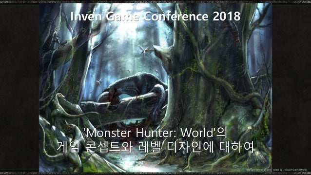 'Monster Hunter: World'의 게임 콘셉트와 레벨 디자인에 대하여 Inven Game Conference 2018 © CAPCOM CO., LTD. 2018 ALL RIGHTS RESERVED.