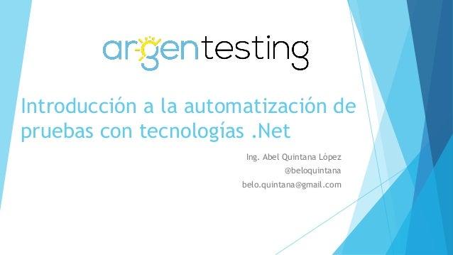 Introducción a la automatización de pruebas con tecnologías .Net Ing. Abel Quintana López @beloquintana belo.quintana@gmai...