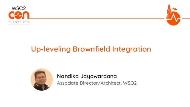 Associate Director/Architect, WSO2 Up-leveling Brownfield Integration Nandika Jayawardana