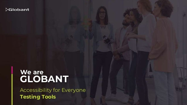 Accessibility for Everyone Testing Tools GLOBANT We are