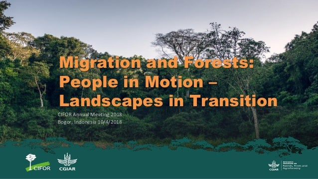 Migration and Forests: People in Motion – Landscapes in Transition CIFOR Annual Meeting 2018 Bogor, Indonesia 10/4/2018