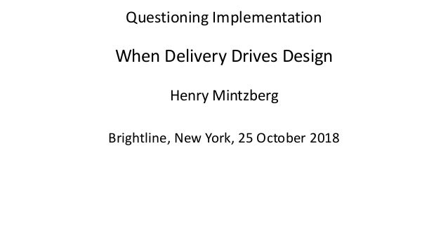Questioning Implementation When Delivery Drives Design Henry Mintzberg Brightline, New York, 25 October 2018