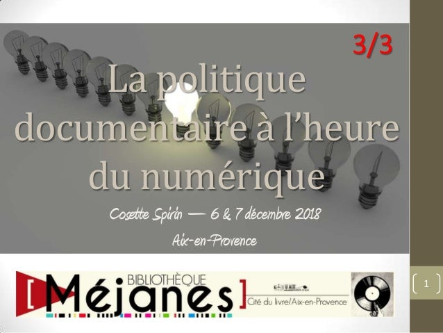 La politique documentaire à l'heure du numérique Cosette Spirin – 6 & 7 décembre 2018 Aix-en-Provence 1 3/3