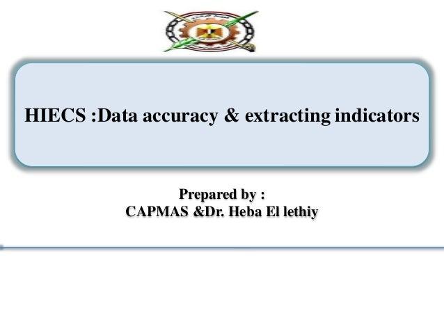 HIECS :Data accuracy & extracting indicators Prepared by : CAPMAS &Dr. Heba El lethiy