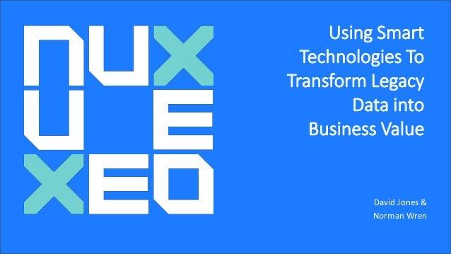 Underwritten by: Using Smart Technologies To Transform Legacy Data into Business Value David Jones & Norman Wren