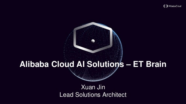 Alibaba Cloud AI Solutions – ET Brain Xuan Jin Lead Solutions Architect