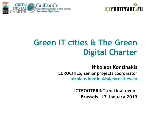 ICTfootprint.eu final event Brussels, 17/01/19 Green IT cities & The Green Digital Charter Nikolaos Kontinakis EUROCITIES,...