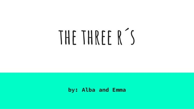 the three r�s by: Alba and Emma