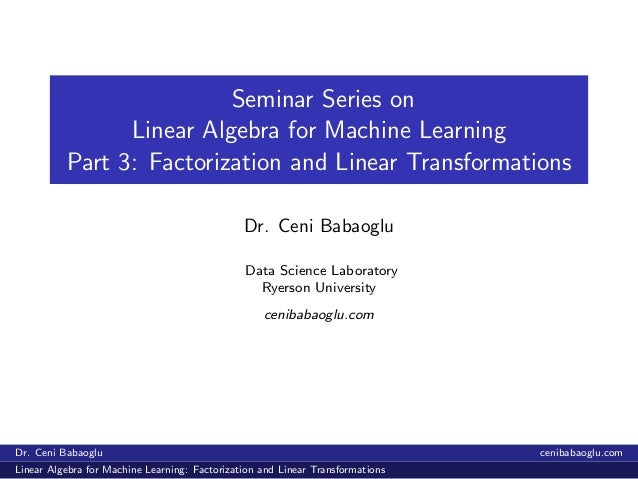 Seminar Series on Linear Algebra for Machine Learning Part 3: Factorization and Linear Transformations Dr. Ceni Babaoglu D...