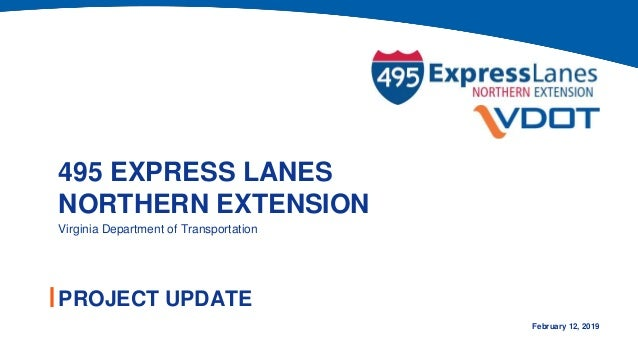 495 EXPRESS LANES NORTHERN EXTENSION PROJECT UPDATE Virginia Department of Transportation February 12, 2019