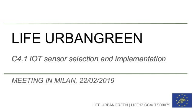 LIFE URBANGREEN C4.1 IOT sensor selection and implemantation LIFE URBANGREEN | LIFE17 CCA/IT/000079 MEETING IN MILAN, 22/0...