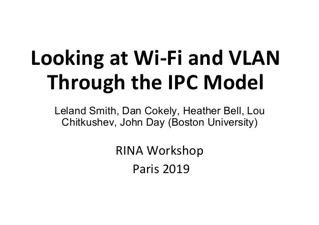 Looking	at	Wi-Fi	and	VLAN	 Through	the	IPC	Model	 Leland Smith, Dan Cokely, Heather Bell, Lou Chitkushev, John Day (Boston...