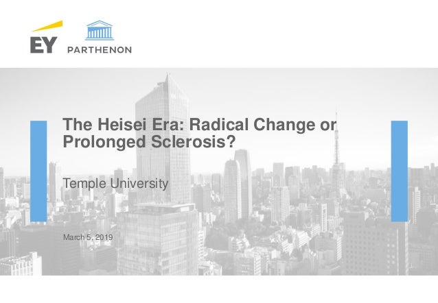 The Heisei Era: Radical Change or Prolonged Sclerosis? Temple University March 5, 2019
