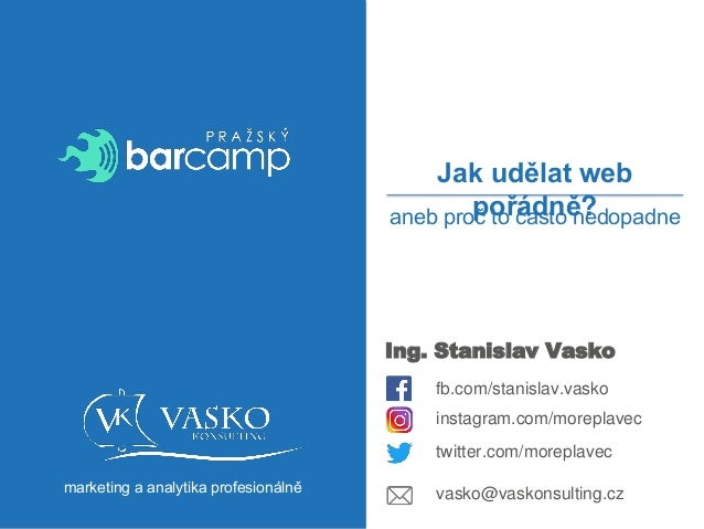 marketing a analytika profesionálně Ing. Stanislav Vasko fb.com/stanislav.vasko Jak udělat web pořádně? vasko@vaskonsultin...
