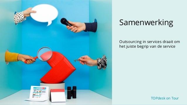 TOPdesk on Tour TOPdesk on Tour Samenwerking Outsourcing in services draait om het juiste begrip van de service
