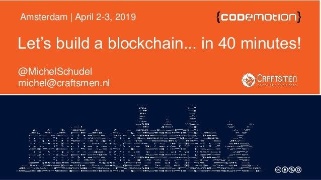 Let's build a blockchain... in 40 minutes! @MichelSchudel michel@craftsmen.nl Amsterdam | April 2-3, 2019