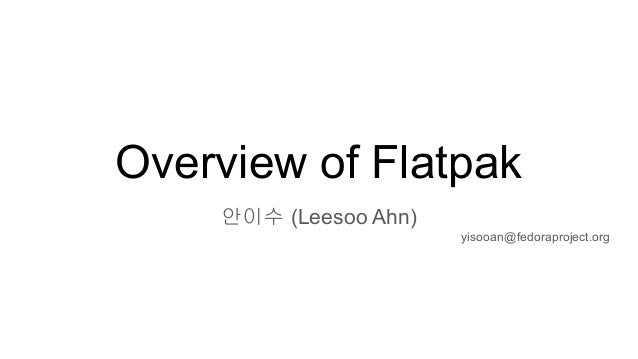 Overview of Flatpak 안이수 (Leesoo Ahn) yisooan@fedoraproject.org