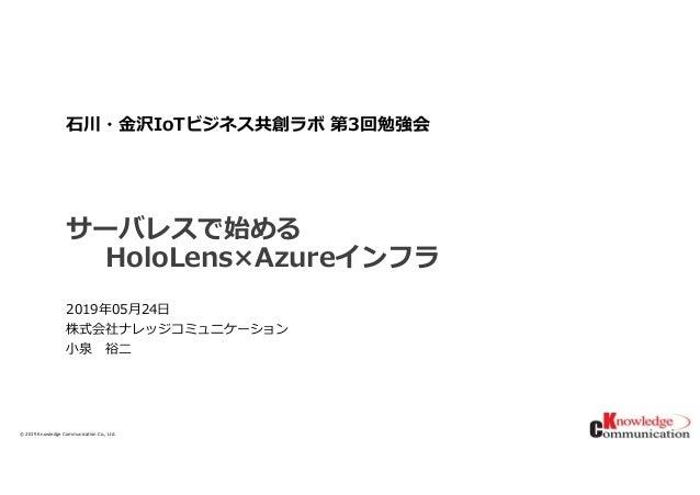 © 2019/5/29Knowledge Communication Co., Ltd. サーバレスで始める HoloLens×Azureインフラ 2019年05月24日 株式会社ナレッジコミュニケーション 小泉 裕二 ⽯川・⾦沢IoTビジネス...