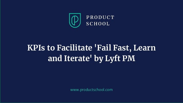 www.productschool.com KPIs to Facilitate 'Fail Fast, Learn and Iterate' by Lyft PM