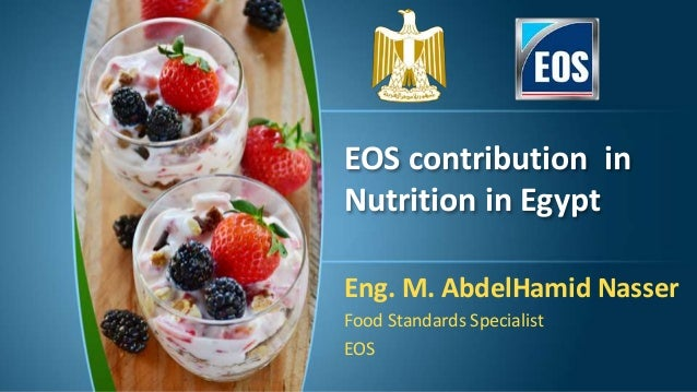 EOS contribution in Nutrition in Egypt Eng. M. AbdelHamid Nasser Food Standards Specialist EOS