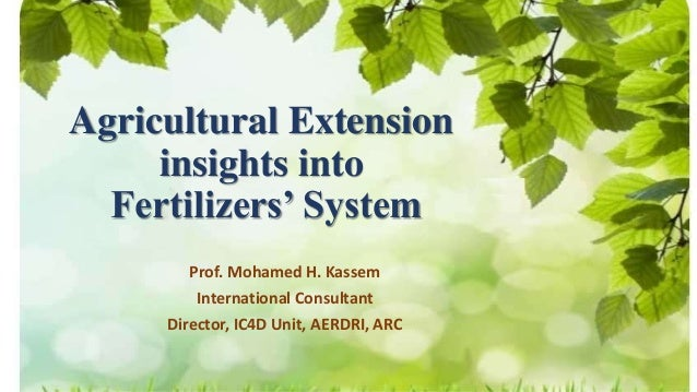 Agricultural Extension insights into Fertilizers' System Prof. Mohamed H. Kassem International Consultant Director, IC4D U...
