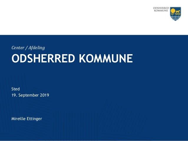 Center / Afdeling ODSHERRED KOMMUNE Sted 19. September 2019 Mireille Ettinger