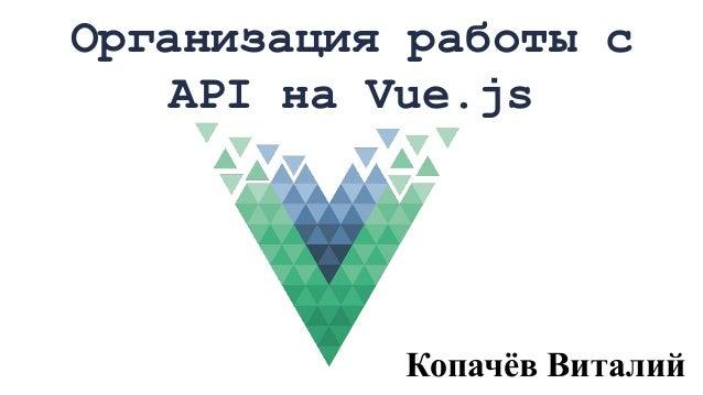 Организация работы с API на Vue.js Копачёв Виталий