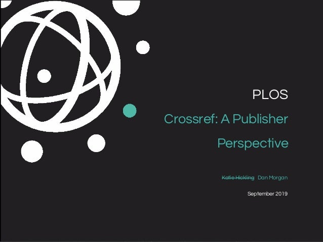 Katie Hickling Dan Morgan September 2019 PLOS Crossref: A Publisher Perspective