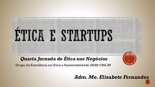 Quarta Jornada de Ética nos Negócios Grupo de Excelência em Ética e Sustentabilidade GEES/CRA-SP Adm. Me. Elisabete Fernan...