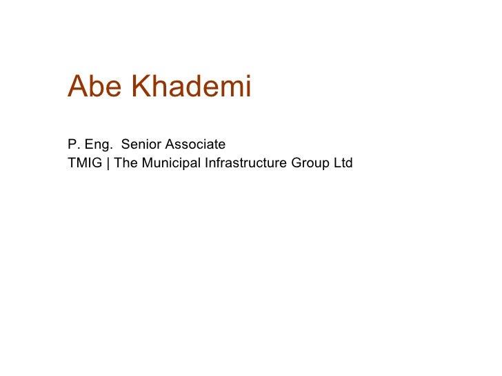 Abe Khademi P. Eng.  Senior Associate  TMIG   The Municipal Infrastructure Group Ltd