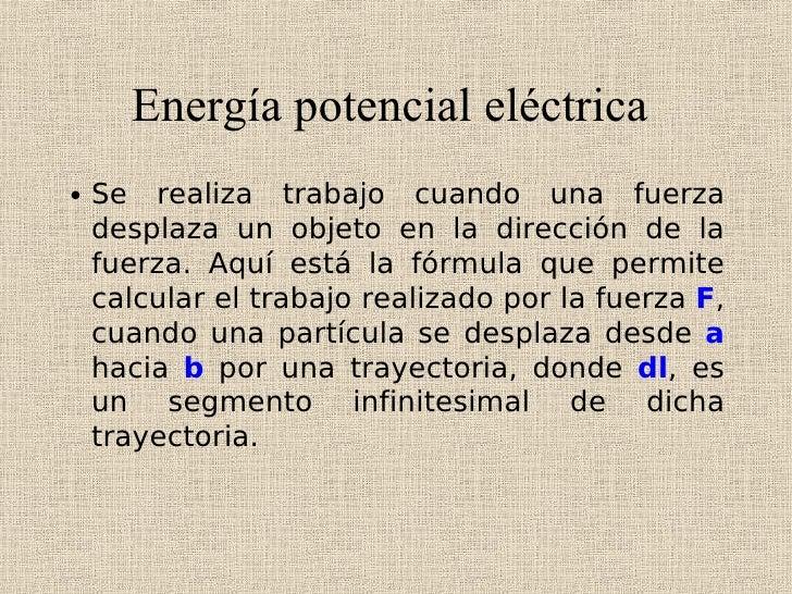 Energía potencial eléctrica • Se realiza trabajo cuando una fuerza   desplaza un objeto en la dirección de la   fuerza. Aq...