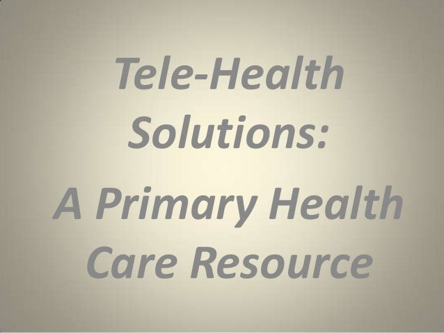 Tele-Health    Solutions:A Primary Health Care Resource