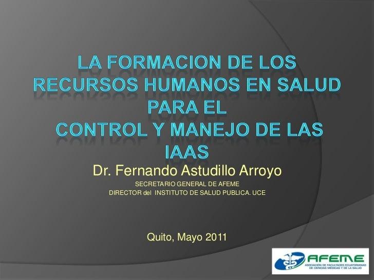LA FORMACION DE LOS RECURSOS HUMANOS EN SALUD PARA EL CONTROL Y MANEJO DE LAS IAAS<br />Dr. Fernando Astudillo Arroyo<br /...