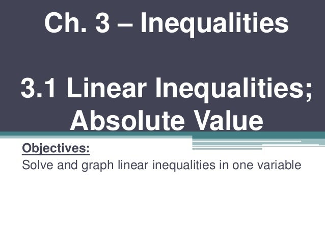 Ch. 3 – Inequalities  3.1 Linear Inequalities;  Absolute Value  Objectives:  Solve and graph linear inequalities in one va...