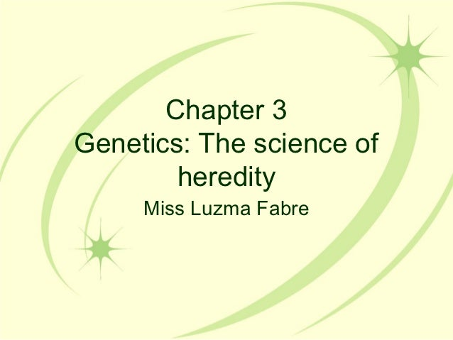 Chapter 3Genetics: The science of        heredity     Miss Luzma Fabre