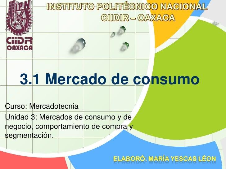 3.1 Mercado de consumoCurso: MercadotecniaUnidad 3: Mercados de consumo y denegocio, comportamiento de compra ysegmentación.
