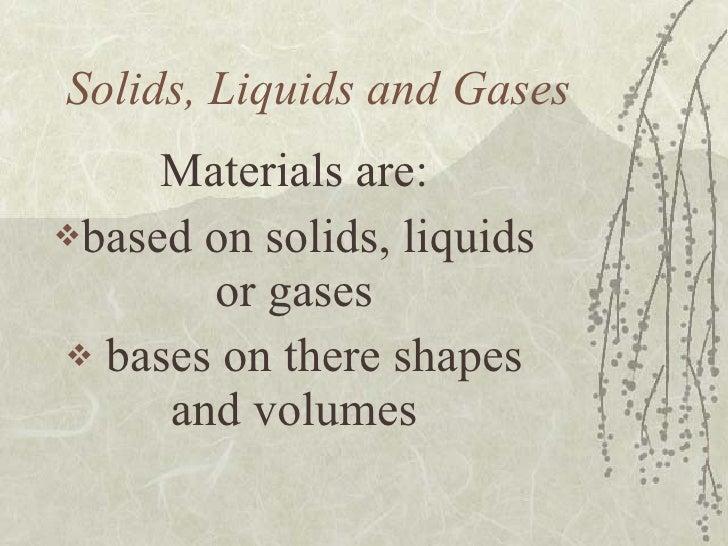 Solids, Liquids and Gases <ul><li>Materials are: </li></ul><ul><li>based on solids, liquids or gases </li></ul><ul><li>bas...