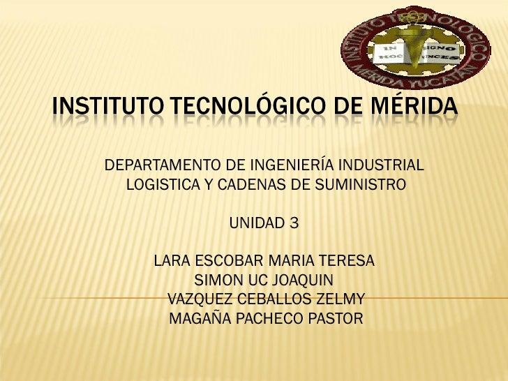 DEPARTAMENTO DE INGENIERÍA INDUSTRIAL  LOGISTICA Y CADENAS DE SUMINISTRO UNIDAD 3  LARA ESCOBAR MARIA TERESA  SIMON UC JOA...