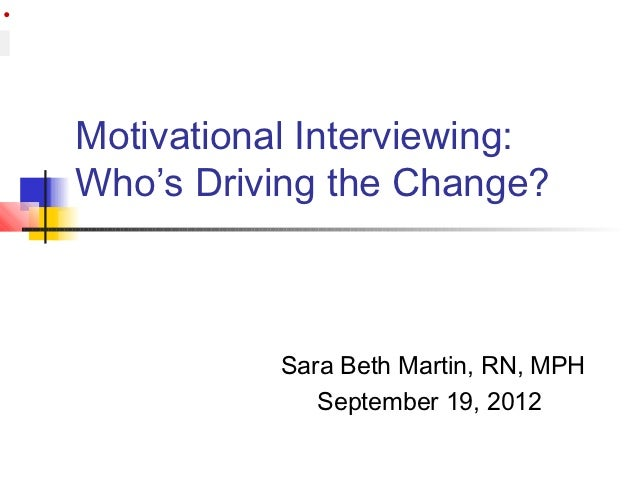 •    Motivational Interviewing:    Who's Driving the Change?               Sara Beth Martin, RN, MPH                  Sept...