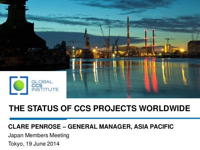 THE STATUS OF CCS PROJECTS WORLDWIDE CLARE PENROSE – GENERAL MANAGER, ASIA PACIFIC Japan Members Meeting Tokyo, 19 June 20...